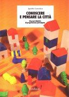 Conoscere e pensare la città. Itinerari didattici di progettazione partecipata - Lamedica Ippolito