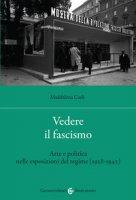 Vedere il fascismo. Arte e politica nelle esposizioni del regime (1928-1942) - Carli Maddalena