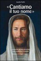 �Cantiamo il tuo nome�. Commento ad inni eucaristici della tradizione cristiana - Porfiri Aurelio