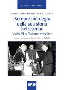 Copertina di '«Sempre più degna della sua storia bellissima». Paolo VI all'Azione cattolica'