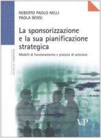 La sponsorizzazione e la sua pianificazione strategica. Modelli di funzionamento e processi di selezione - Nelli Roberto P., Bensi Paola