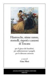 Copertina di 'Filastrocche, ninne nanne, stornelli, rispetti e canzoni di Toscana. Per il gioco dei bambini, per addormentare i pargoli, per le disturne amorose'