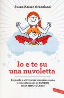 Io e te su una nuvoletta. 60 giochi e attività per insegnare calma e concentrazione ai bambini con la mindfulness - Kaiser Greenland Susan