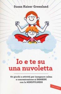 Copertina di 'Io e te su una nuvoletta. 60 giochi e attività per insegnare calma e concentrazione ai bambini con la mindfulness'