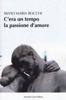 C'era un tempo la passione d'amore - Rocchi Silvio Maria