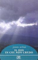 Il Dio in cui non credo - Juan Arias