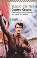 Contro Cesare. Cristianesimo e totalitarismo nell'epoca dei fascismi - Gentile Emilio