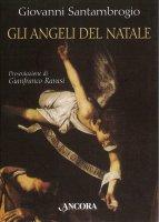Gli angeli del Natale. I messaggeri dell'Incarnazione interpretati da sei grandi pittori - Santambrogio Giovanni