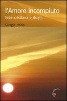 L' amore incompiuto. Fede cristiana e dogmi - Nobis Giorgio