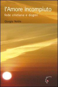 Copertina di 'L' amore incompiuto. Fede cristiana e dogmi'
