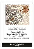 Firenze militare negli anni della capitale (1865-1871). Luoghi e spazi delle Forze Armate all'interno della città - Romby Carla Giuseppina, Sodini Carla