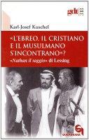 «L'ebreo, il cristiano e il musulmano s'incontrano»? «Nathan il saggio» di Lessing (gdt 318) - Karl-Josef Kuschel
