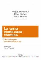La terra come casa comune - Jürgen Moltmann , Piero Stefani , Paolo Trianni