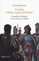 Zenobia l'ultima regina d'Oriente. L'assedio di Palmira e lo scontro con Roma - Braccesi Lorenzo