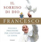 Sorriso di Dio. Piccole preghiere per coltivare la gioia. (Il) - Francesco (Jorge Mario Bergoglio)