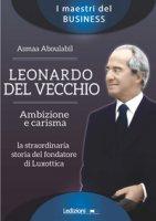 Leonardo Del Vecchio. Ambizione e carisma. La straordinaria storia del fondatore di Luxottica - Aboulabil Asmaa