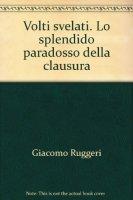 Volti svelati. Lo splendido paradosso della clausura - Ruggeri Giacomo