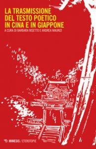 Copertina di 'La trasmissione del testo poetico in Cina e in Giappone'