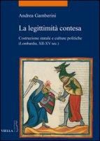 La legittimità contesa. Costruzione statale e culture politiche (Lombardia, XII-XV sec.) - Gamberini Andrea