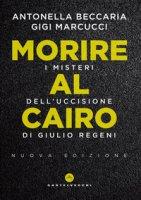 Morire al Cairo. I misteri dell'uccisione di Giulio Regeni - Beccaria Antonella, Marcucci Gigi