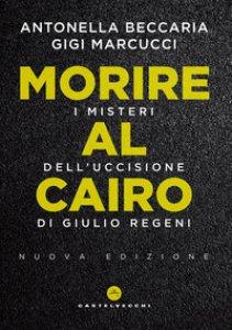 Copertina di 'Morire al Cairo. I misteri dell'uccisione di Giulio Regeni'
