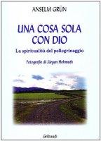 Una cosa sola con Dio. La spiritualità del pellegrinaggio - Grün Anselm