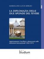 La diplomazia delle due sponde del Tevere. Aggiornamento Conciliare e democrazia nelle transizioni internazionali (1965-1975) - Sergio Marialuisa Lucia