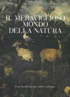 Il meraviglioso mondo della natura. Una favola tra arte, mito e scienza. Catalogo della mostra (Milano, 13 marzo-14 luglio 2019). Ediz. a colori