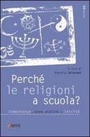 Perché le religioni a scuola? Competenze, buone pratiche e laicità - Salvarani Brunetto