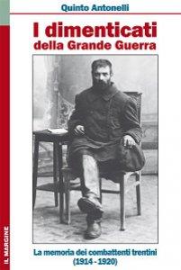 Copertina di 'Dimenticati della grande guerra. La memoria dei combattenti trentini (1914-1920) (I)'