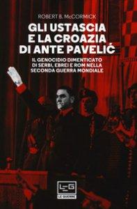 Copertina di 'Gli Ustascia e la Croazia di Ante Pavelic. Il genocidio dimenticato di serbi, ebrei e rom nella Seconda guerra mondiale'