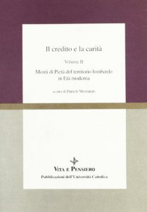 Copertina di 'Il credito e la carità. [vol_2] / Monti di pietà del territorio lombardo in età moderna'