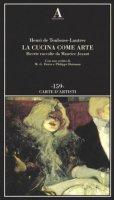 La cucina come arte. Ricette raccolte da Maurice Joyant - Toulouse-Lautrec Henri de