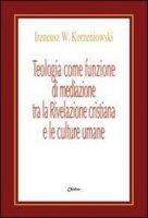 Teologia come funzione di mediazione tra la Rivelazione cristiana e le culture umane. Un itinerario nel pensiero teologico di Bernanrd J.F. Lonergan - Korzeniowski Ireneus