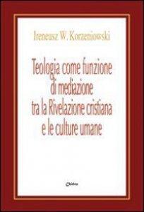 Copertina di 'Teologia come funzione di mediazione tra la Rivelazione cristiana e le culture umane. Un itinerario nel pensiero teologico di Bernanrd J.F. Lonergan'
