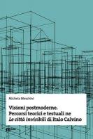 Visioni postmoderne. Percorsi teorici e testuali ne «Le città invisibili» di Italo Calvino - Meschini Michela