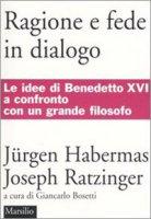 Ragione e fede in dialogo - Habermas J�rgen, Benedetto XVI (Joseph Ratzinger)
