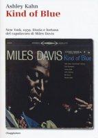 Kind of blue. New York, 1959. Storia e fortuna del capolavoro di Miles Davis - Kahn Ashley