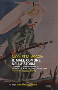 Copertina di 'Il male comune nella storia. Le donne collaborazioniste processate a Milano dal 1945 al 1947'