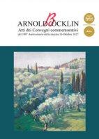 Arnold Böcklin. Atti dei Convegni commemoratividel 190° anniversario della nascita 16 Ottobre 1827