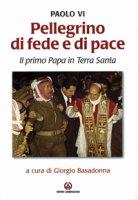 Pellegrino di fede e di pace. Il primo papa in Terra Santa - Paolo VI