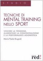Tecniche di mental training nello sport. Vincere la tensione, aumentare la concentrazione e la performance agonistica - Brugnoli M. Paola
