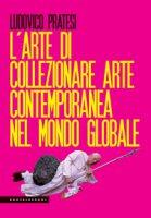 L' arte di collezionare arte contemporanea nel mondo globale - Pratesi Ludovico