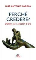 Perché credere? Dialogo con i cercatori di Dio - Pagola Antonio J.