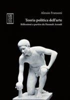 Teoria politica dell'arte. Riflessioni a partire da Hannah Arendt - Fransoni Alessio