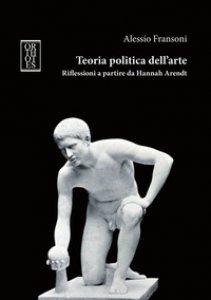 Copertina di 'Teoria politica dell'arte. Riflessioni a partire da Hannah Arendt'