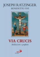 Via crucis. Meditazioni e preghiere - Benedetto XVI (Joseph Ratzinger)
