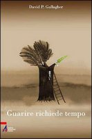 Guarire richiede tempo. Un percorso spirituale in 60 tappe - Gallagher David P.