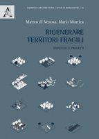 Rigenerare territori fragili. Strategie e progetti - Di Venosa Matteo, Morrica Mario