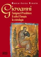Giovanni: l'enigma il Presbitero il culto il tempio la cristologia - Rigato M. Luisa